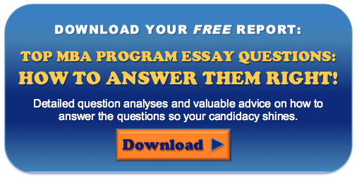 Download your free report: TOP MBA PROGRAM ESSAY QUESTIONS: HOW TO ANSWER THEM RIGHT! Detailed question analyses and valuable advice on how to answer the questions so your candidacy shines.