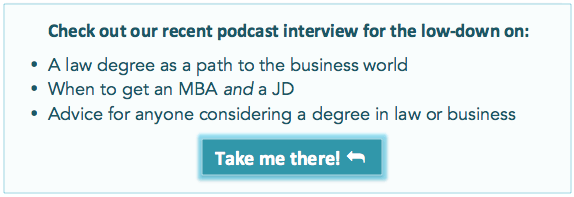 Check out our recent podcast interview for the lowdown on •	A law degree as a path to the business world   •	When to get an MBA and a JD •	Advice for anyone considering a degree in law or business and more!