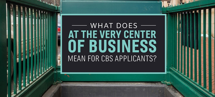 "What Does ""At The Very Center of Business"" Mean for CBS Applicants?"