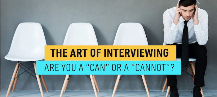 "The Art of Interviewing—Are You a ""Can"" or a ""Cannot""?"